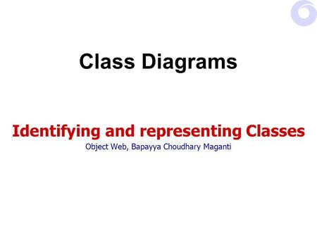 Class Diagrams Identifying and representing Classes Object Web, Bapayya Choudhary Maganti.