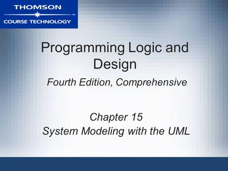Programming Logic and Design Fourth Edition, Comprehensive Chapter 15 System Modeling with the UML.