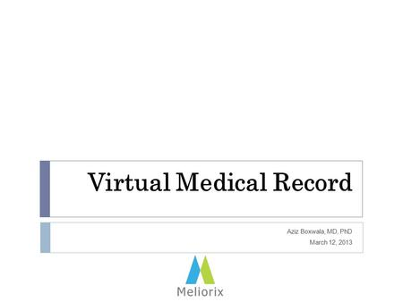 Virtual Medical Record Aziz Boxwala, MD, PhD March 12, 2013.