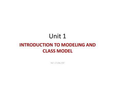 Unit 1 INTRODUCTION TO MODELING AND CLASS MODEL Ref : L7-UML.PDF.
