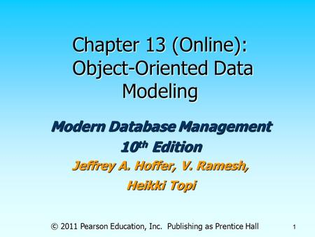 © 2011 Pearson Education, Inc. Publishing as Prentice Hall 1 Chapter 13 (Online): Object-Oriented Data Modeling Modern Database Management 10 th Edition.