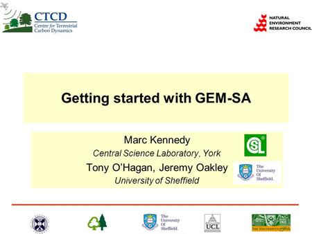 Getting started with GEM-SA Marc Kennedy Central Science Laboratory, York Tony O'Hagan, Jeremy Oakley University of Sheffield.