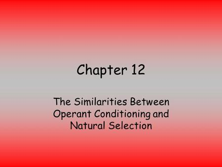 Chapter 12 The Similarities Between Operant Conditioning and Natural Selection.