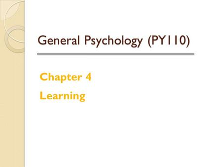 General Psychology (PY110) Chapter 4 Learning. Learning Learning is a relatively permanent change or modification in behavior due to experience or training.