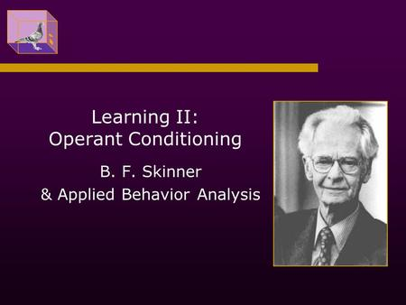 Learning II: Operant Conditioning B. F. Skinner & Applied Behavior Analysis.