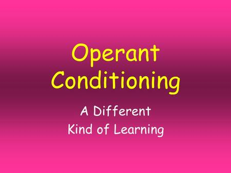Operant Conditioning A Different Kind of Learning.