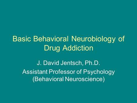 Basic Behavioral Neurobiology of Drug Addiction J. David Jentsch, Ph.D. Assistant Professor of Psychology (Behavioral Neuroscience)