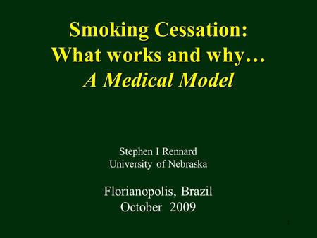 1 Smoking Cessation: What works and why… A Medical Model Stephen I Rennard University of Nebraska Florianopolis, Brazil October 2009.