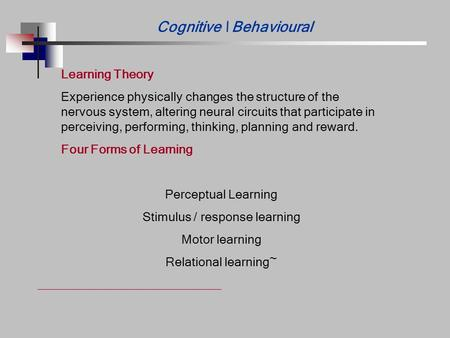 Cognitive \ Behavioural Learning Theory Experience physically changes the structure of the nervous system, altering neural circuits that participate in.