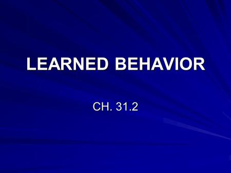 LEARNED BEHAVIOR CH. 31.2. I. What is Learned Behavior A. Learning- Anytime a change in behavior takes place through practice or experience. 1. The more.