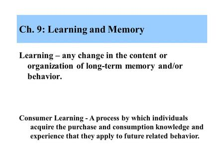 Ch. 9: Learning and Memory Learning – any change in the content or organization of long-term memory and/or behavior. Consumer Learning - A process by which.