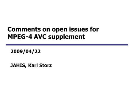 Comments on open issues for MPEG-4 AVC supplement 2009/04/22 JAHIS, Karl Storz.