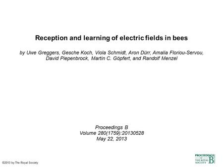 Reception and learning of electric fields in bees by Uwe Greggers, Gesche Koch, Viola Schmidt, Aron Dürr, Amalia Floriou-Servou, David Piepenbrock, Martin.