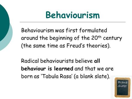 Behaviourism Behaviourism was first formulated around the beginning of the 20 th century (the same time as Freud's theories). Radical behaviourists believe.
