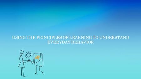 USING THE PRINCIPLES OF LEARNING TO UNDERSTAND EVERYDAY BEHAVIOR.