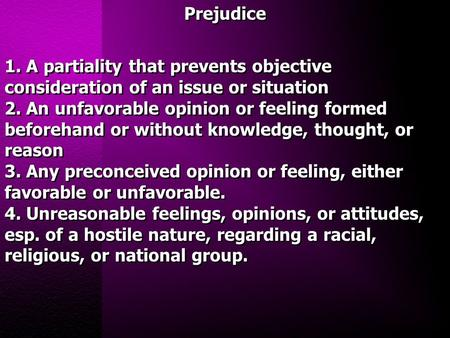 Prejudice 1. A partiality that prevents objective consideration of an issue or situation 2. An unfavorable opinion or feeling formed beforehand or without.