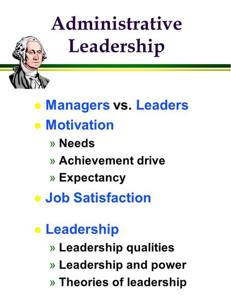 Administrative Leadership l Managers vs. Leaders l Motivation »Needs »Achievement drive »Expectancy l Job Satisfaction l Leadership »Leadership qualities.