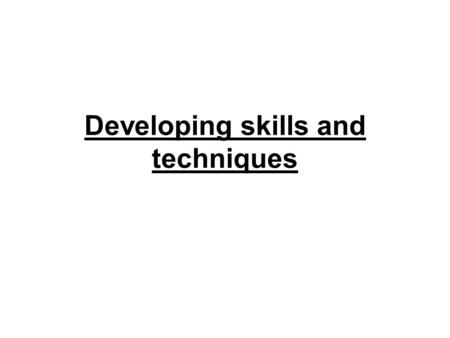 Developing skills and techniques. Learning objectives… Understand the different ways of learning a new skill. Understand the positive and negative aspects.