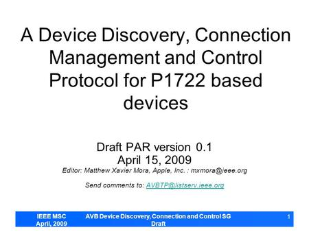IEEE MSC April, 2009 AVB Device Discovery, Connection and Control SG Draft 1 A Device Discovery, Connection Management and Control Protocol for P1722 based.