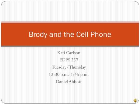 Kati Carlson EDPS 257 Tuesday/Thursday 12:30 p.m.-1:45 p.m. Daniel Abbott Brody and the Cell Phone.