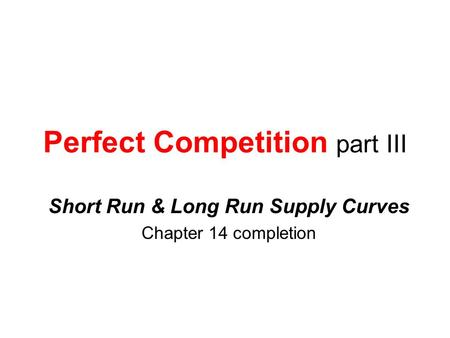 Perfect Competition part III Short Run & Long Run Supply Curves Chapter 14 completion.