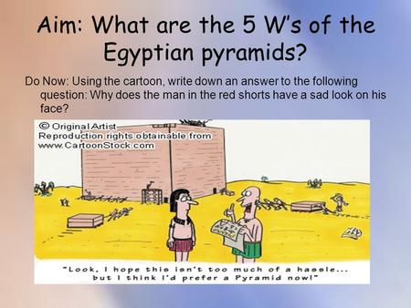 Aim: What are the 5 W's of the Egyptian pyramids? Do Now: Using the cartoon, write down an answer to the following question: Why does the man in the red.