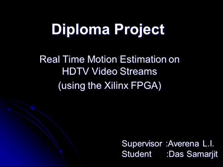 Diploma Project Real Time Motion Estimation on HDTV Video Streams (using the Xilinx FPGA) Supervisor :Averena L.I. Student:Das Samarjit.