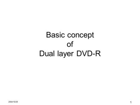 2004/10/28 1 Basic concept of Dual layer DVD-R. 2004/10/28 2 Concept of DVD-R Recorded signal characteristics is almost same as DVD- ROM media –Reflectivity,