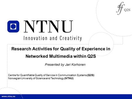 1 Presented by Jari Korhonen Centre for Quantifiable Quality of Service in Communication Systems (Q2S) Norwegian University of Science and Technology (NTNU)