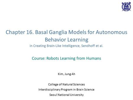 Chapter 16. Basal Ganglia Models for Autonomous Behavior Learning in Creating Brain-Like Intelligence, Sendhoff et al. Course: Robots Learning from Humans.