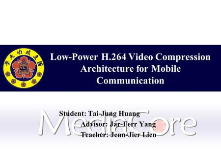 Low-Power H.264 Video Compression Architecture for Mobile Communication Student: Tai-Jung Huang Advisor: Jar-Ferr Yang Teacher: Jenn-Jier Lien.