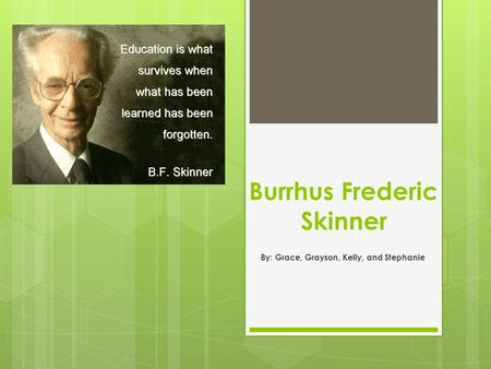 Burrhus Frederic Skinner By: Grace, Grayson, Kelly, and Stephanie.