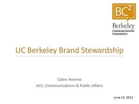 UC Berkeley Brand Stewardship Claire Holmes AVC, Communications & Public Affairs June 14, 2012.