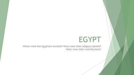 EGYPT Where were the Egyptians located? What were their religious beliefs? What were their contributions?