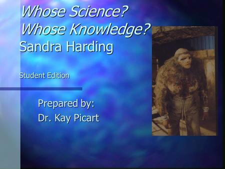 Whose Science? Whose Knowledge? Sandra Harding Student Edition Prepared by: Dr. Kay Picart.