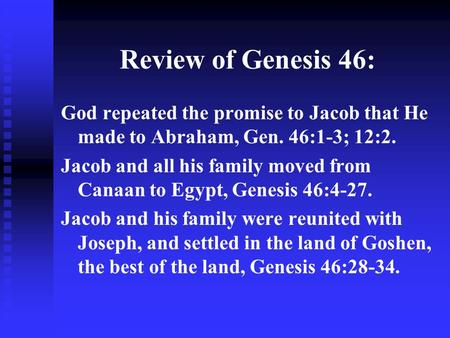 Review of Genesis 46: God repeated the promise to Jacob that He made to Abraham, Gen. 46:1-3; 12:2. Jacob and all his family moved from Canaan to Egypt,