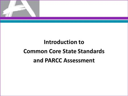 Introduction to Common Core State Standards and PARCC Assessment.