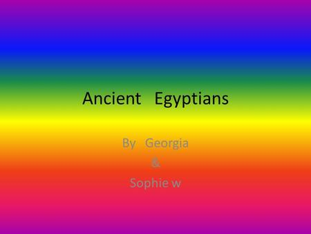 Ancient Egyptians By Georgia & Sophie w. How many pyramids do you think there are in egypt? There is 138 pyramids in egypt They have to use over 5000.