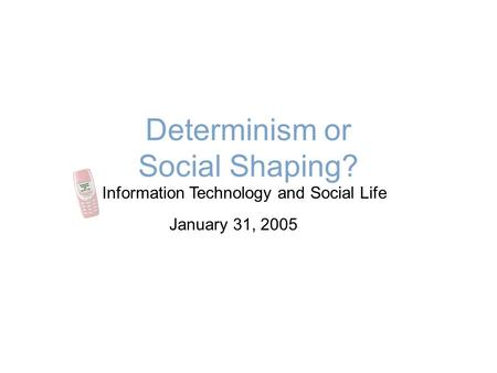 Determinism or Social Shaping? Information Technology and Social Life January 31, 2005.