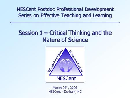 NESCent Postdoc Professional Development Series on Effective Teaching and Learning Session 1 – Critical Thinking and the Nature of Science March 24 th,
