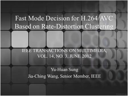 Fast Mode Decision for H.264/AVC Based on Rate-Distortion Clustering IEEE TRANSACTIONS ON MULTIMEDIA, VOL. 14, NO. 3, JUNE 2012 Yu-Huan Sung Jia-Ching.