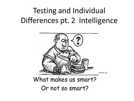 Testing and Individual Differences pt. 2 Intelligence What makes us smart? Or not so smart? cantrip.org.