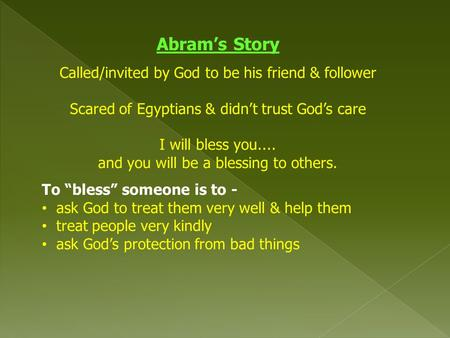 Abram's Story Called/invited by God to be his friend & follower Scared of Egyptians & didn't trust God's care I will bless you.... and you will be a blessing.