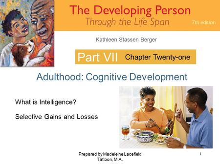 Kathleen Stassen Berger Prepared by Madeleine Lacefield Tattoon, M.A. 1 Part VII Adulthood: Cognitive Development Chapter Twenty-one What is Intelligence?