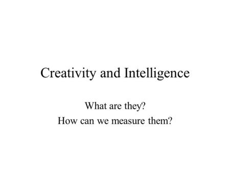 Creativity and Intelligence What are they? How can we measure them?