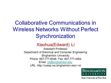 Collaborative Communications in Wireless Networks Without Perfect Synchronization Xiaohua(Edward) Li Assistant Professor Department of Electrical and Computer.