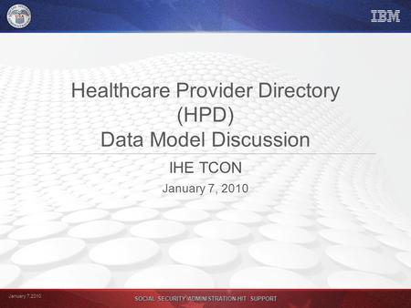January 7,2010 SOCIAL SECURITY ADMINISTRATION-HIT SUPPORT Healthcare Provider Directory (HPD) Data Model Discussion IHE TCON January 7, 2010.