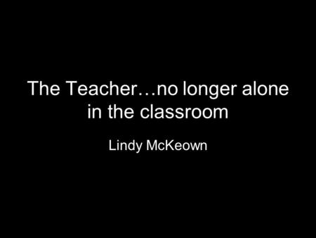 The Teacher…no longer alone in the classroom Lindy McKeown.