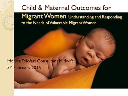 Child & Maternal Outcomes for Migrant Women Understanding and Responding to the Needs of Vulnerable Migrant Women Monica Tolofari Consultant Midwife 5.