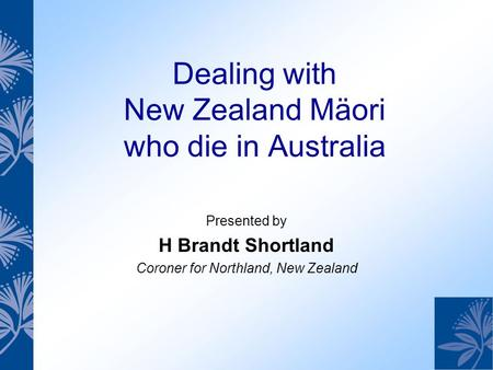 Dealing with New Zealand Mäori who die in Australia Presented by H Brandt Shortland Coroner for Northland, New Zealand.